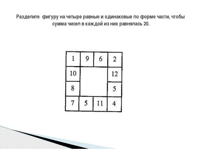 Разделите фигуру на четыре равные и одинаковые по форме части, чтобы сумма ч...