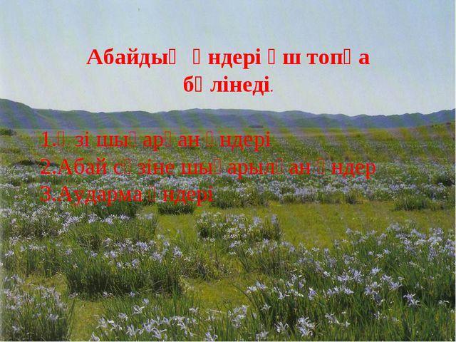 Абайдың әндері үш топқа бөлінеді. 1.Өзі шығарған әндері 2.Абай сөзіне шығарыл...