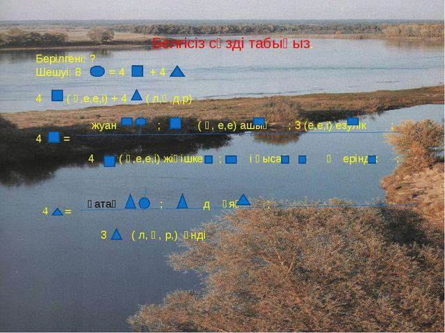 Белгісіз сөзді табыңыз. Берілгені: ? Шешуі: 8 = 4 + 4 4 ( ө,е,е,і) + 4 ( л,ң,...