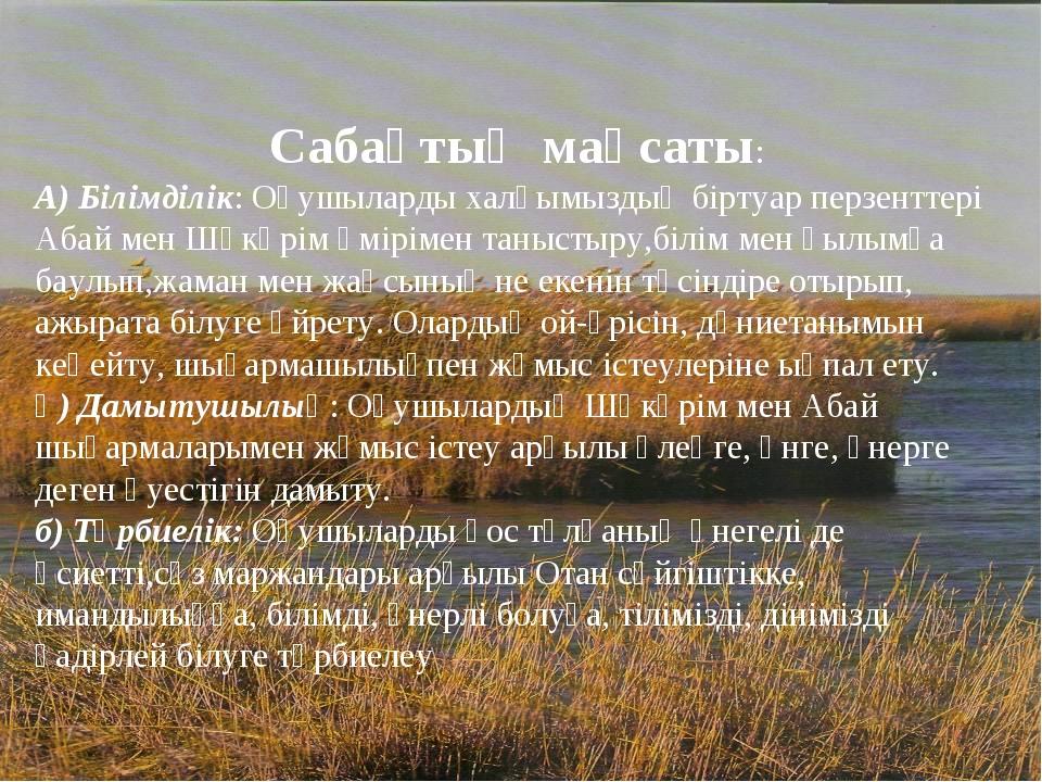 Сабақтың мақсаты: А) Білімділік: Оқушыларды халқымыздың біртуар перзенттері А...