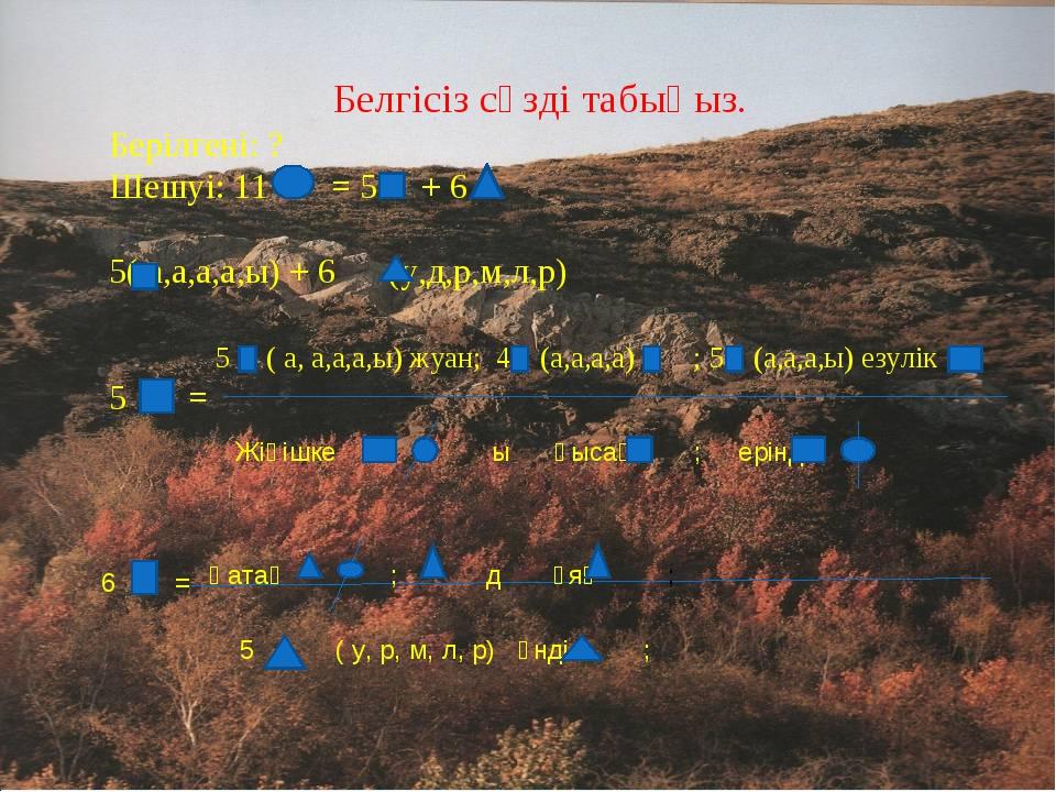 Белгісіз сөзді табыңыз. Берілгені: ? Шешуі: 11 = 5 + 6 ( а,а,а,а,ы) + 6 (у,д,...