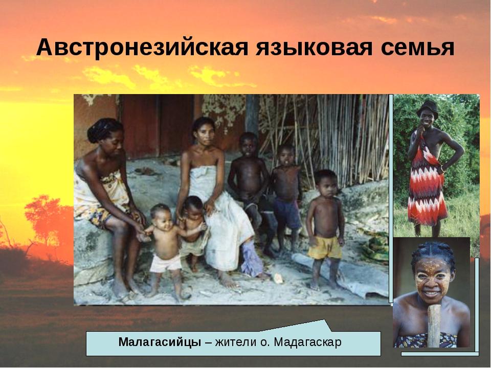 Австронезийская языковая семья Малагасийцы – жители о. Мадагаскар