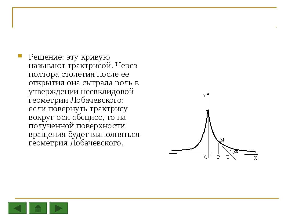 Решение: эту кривую называют трактрисой. Через полтора столетия после ее откр...