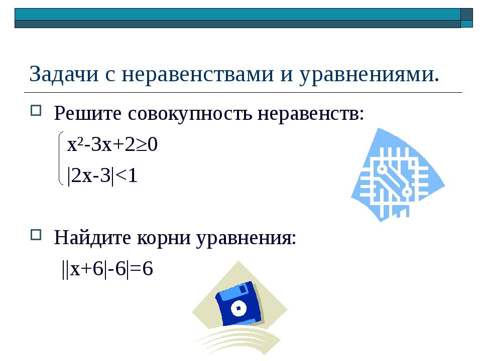 Задачи с неравенствами и уравнениями. Решите совокупность неравенств: x²-3x+2...