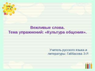 Вежливые слова. Тема упражнений: «Культура общения». Учитель русского языка и