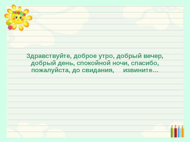Здравствуйте, доброе утро, добрый вечер, добрый день, спокойной ночи, спасиб...