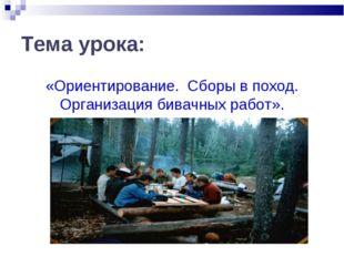 Тема урока: «Ориентирование. Сборы в поход. Организация бивачных работ».