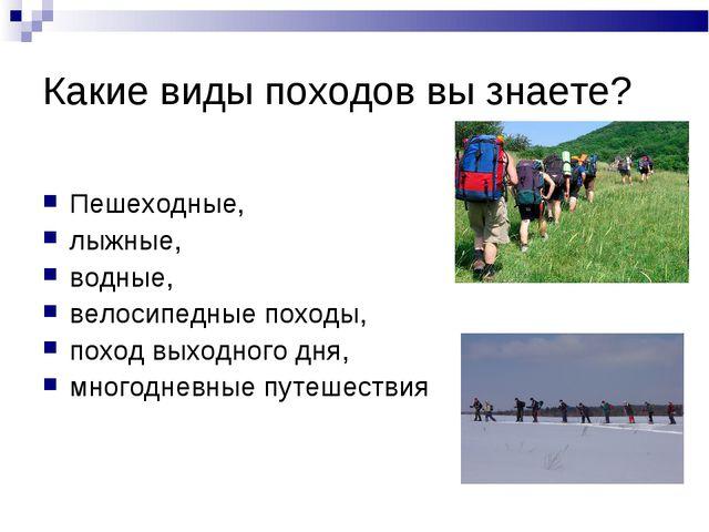 Какие виды походов вы знаете? Пешеходные, лыжные, водные, велосипедные походы...