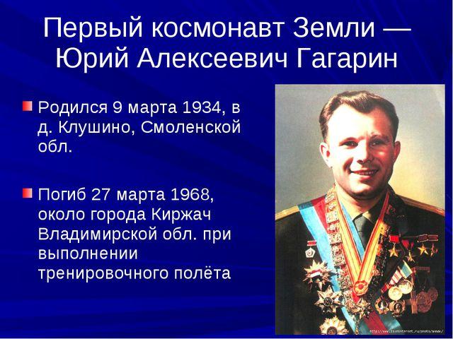 Первый космонавт Земли — Юрий Алексеевич Гагарин Родился 9 марта 1934, в д. К...