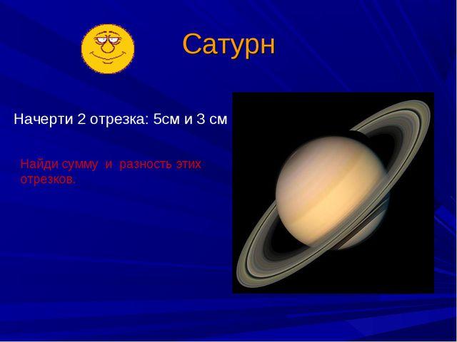 Сатурн Начерти 2 отрезка: 5см и 3 см Найди сумму и разность этих отрезков.