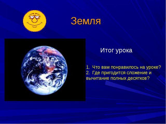 Земля Итог урока Что вам понравилось на уроке? Где пригодится сложение и вычи...