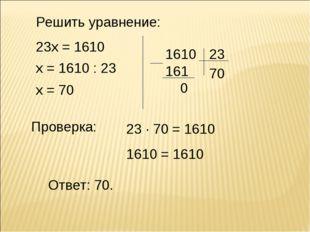 Решить уравнение: 23х = 1610 х = 1610 : 23 х = 70 Ответ: 70. Проверка: 23 · 7