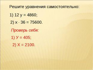 Решите уравнения самостоятельно: 1) 12 у = 4860; 2) х  36 = 75600. Проверь с