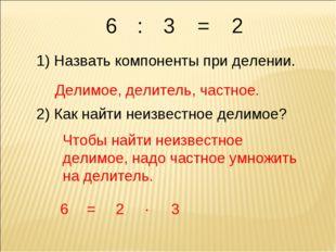 6 1) Назвать компоненты при делении. Делимое, делитель, частное. 2) Как найти