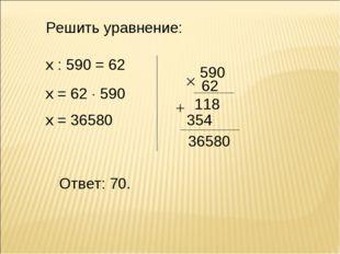 х : 590 = 62 х = 62  590 х = 36580 Ответ: 70. Решить уравнение: