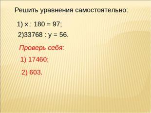Решить уравнения самостоятельно: 1) х : 180 = 97; 2)33768 : у = 56. Проверь с