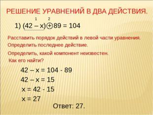 РЕШЕНИЕ УРАВНЕНИЙ В ДВА ДЕЙСТВИЯ. 1) (42 – х) + 89 = 104 Расставить порядок д