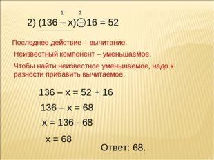 2) (136 – х) – 16 = 52 1 2 Последнее действие – вычитание. Неизвестный компон