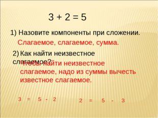 3 + 2 = 5 1) Назовите компоненты при сложении. Слагаемое, слагаемое, сумма. 2