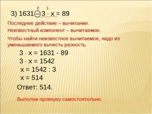 2 3) 1631 – 3  х = 89 1 Последнее действие – вычитание. Неизвестный компонен