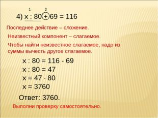 4) х : 80 + 69 = 116 Последнее действие – сложение. Неизвестный компонент – с