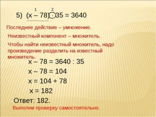 5) (х – 78)  35 = 3640 1 2 Последнее действие – умножение. Неизвестный компо