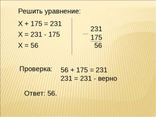 Решить уравнение: Х + 175 = 231 Х = 231 - 175 Х = 56 231 175 56 Проверка: Отв