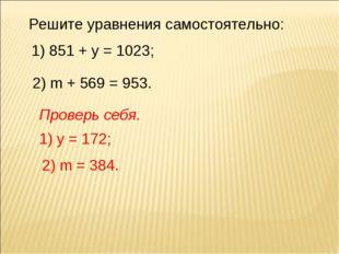 Решите уравнения самостоятельно: 1) 851 + у = 1023; 2) m + 569 = 953. 1) у =