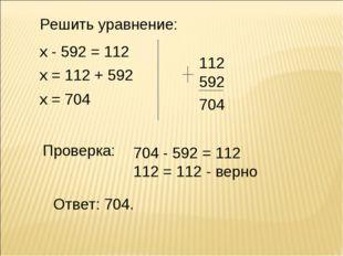Решить уравнение: х - 592 = 112 х = 112 + 592 х = 704 112 592 Проверка: Ответ