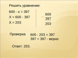 Решить уравнение: 600 - х = 397 Х = 600 - 397 Х = 203 600 397 Проверка: Ответ