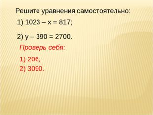 Решите уравнения самостоятельно: 1) 1023 – х = 817; 2) у – 390 = 2700. Провер
