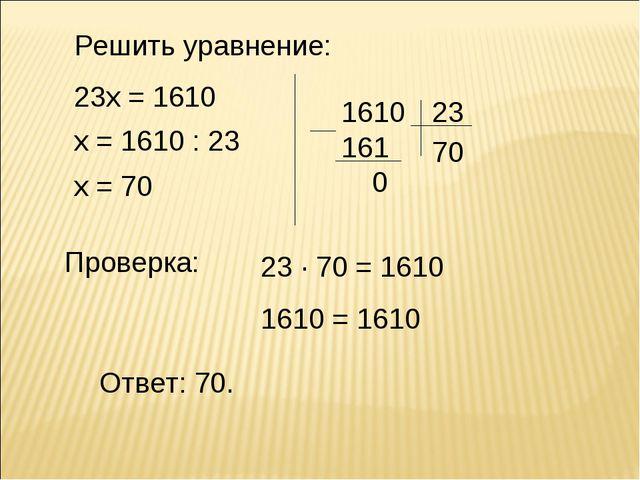 Решить уравнение: 23х = 1610 х = 1610 : 23 х = 70 Ответ: 70. Проверка: 23 · 7...