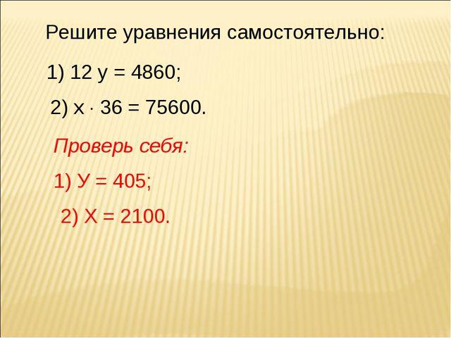 Решите уравнения самостоятельно: 1) 12 у = 4860; 2) х  36 = 75600. Проверь с...