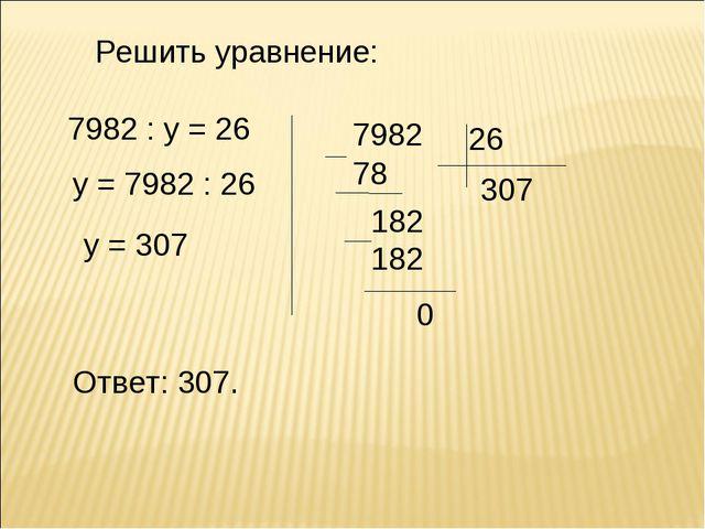 Решить уравнение: 7982 : у = 26 у = 7982 : 26 у = 307 Ответ: 307.