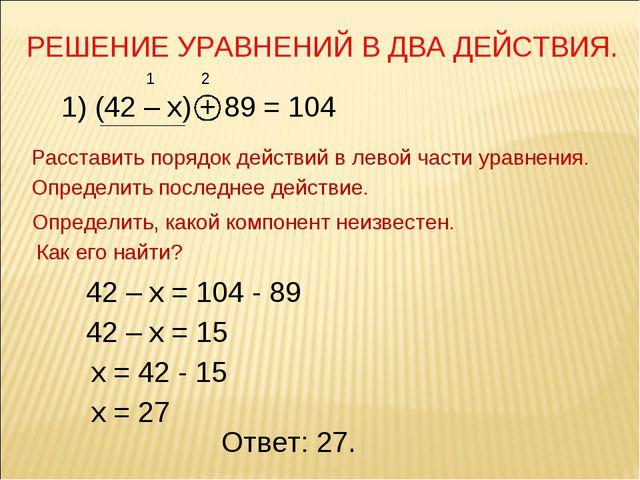 РЕШЕНИЕ УРАВНЕНИЙ В ДВА ДЕЙСТВИЯ. 1) (42 – х) + 89 = 104 Расставить порядок д...