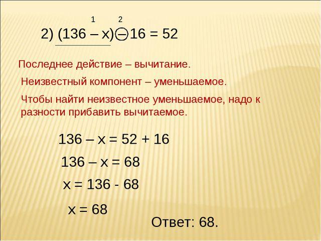 2) (136 – х) – 16 = 52 1 2 Последнее действие – вычитание. Неизвестный компон...