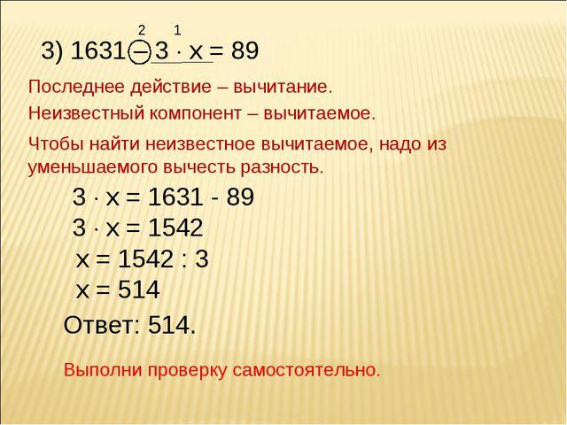 2 3) 1631 – 3  х = 89 1 Последнее действие – вычитание. Неизвестный компонен...