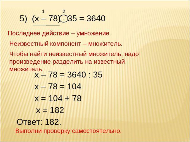 5) (х – 78)  35 = 3640 1 2 Последнее действие – умножение. Неизвестный компо...