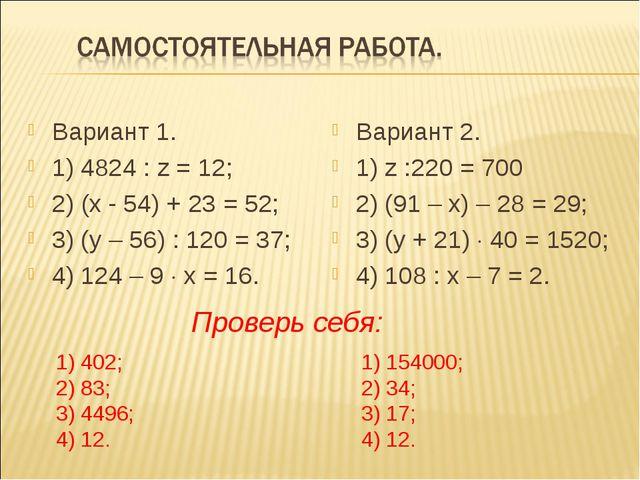 Вариант 1. 1) 4824 : z = 12; 2) (х - 54) + 23 = 52; 3) (у – 56) : 120 = 37; 4...
