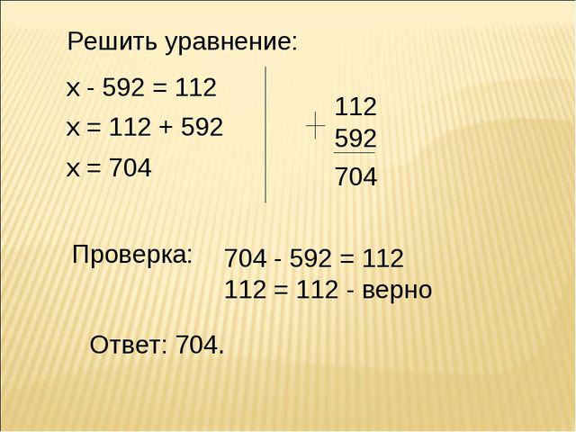 Решить уравнение: х - 592 = 112 х = 112 + 592 х = 704 112 592 Проверка: Ответ...