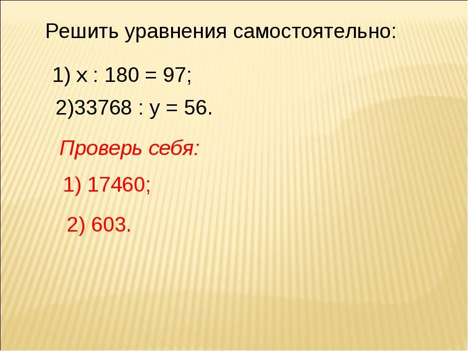 Решить уравнения самостоятельно: 1) х : 180 = 97; 2)33768 : у = 56. Проверь с...
