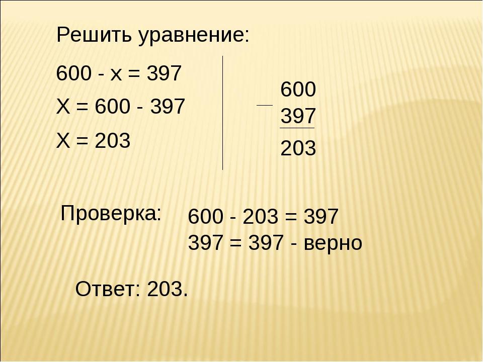 Решить уравнение: 600 - х = 397 Х = 600 - 397 Х = 203 600 397 Проверка: Ответ...