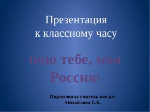 Презентация к классному часу пою тебе, моя Россия! Подготовила учитель нач.кл