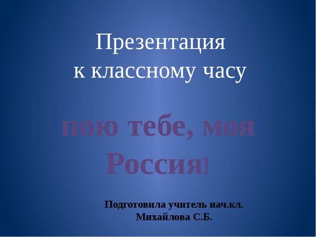Презентация к классному часу пою тебе, моя Россия! Подготовила учитель нач.кл...