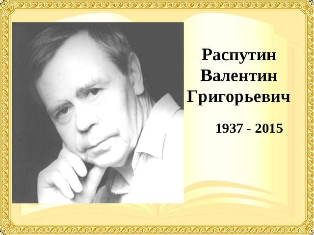 Распутин Валентин Григорьевич 1937 - 2015