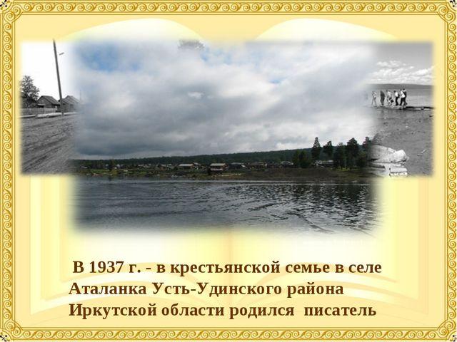 В 1937 г. - в крестьянской семье в селе Аталанка Усть-Удинского района Иркут...