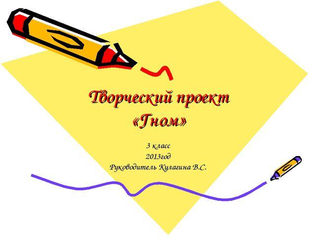 Творческий проект «Гном» 3 класс 2013год Руководитель Кулагина В.С.