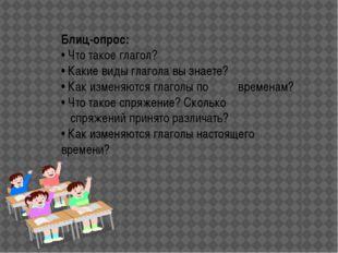 Блиц-опрос: • Что такое глагол? • Какие виды глагола вы знаете? • Как изме