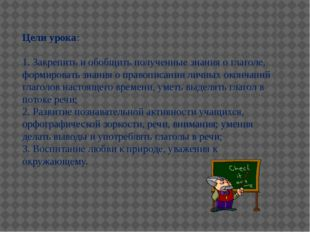 Цели урока: 1. Закрепить и обобщить полученные знания о глаголе, формировать