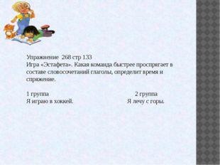Упражнение 268 стр 133 Игра «Эстафета». Какая команда быстрее проспрягает в